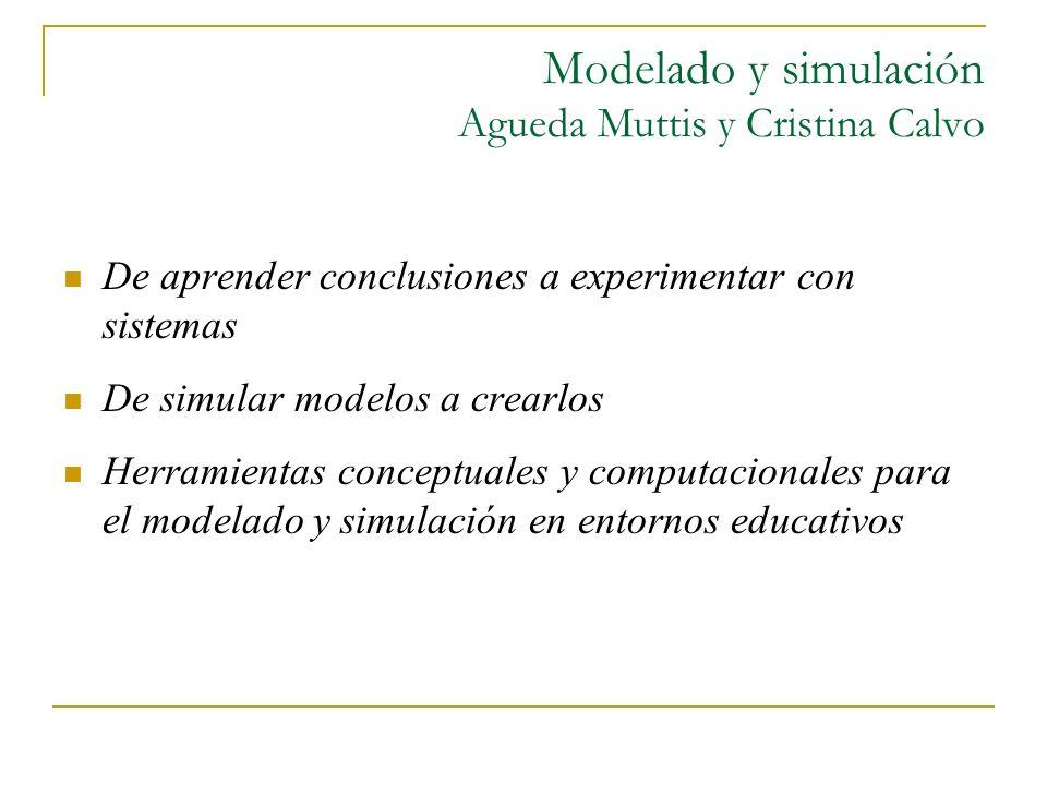 Modelado y simulación Agueda Muttis y Cristina Calvo De aprender conclusiones a experimentar con sistemas De simular modelos a crearlos Herramientas c