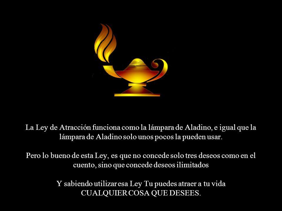 La Ley de Atracción funciona como la lámpara de Aladino, e igual que la lámpara de Aladino solo unos pocos la pueden usar.