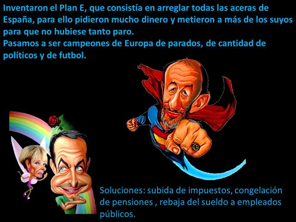 Inventaron el Plan E, que consistía en arreglar todas las aceras de España, para ello pidieron mucho dinero y metieron a más de los suyos para que no hubiese tanto paro.