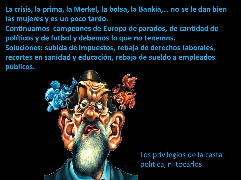 La crisis, la prima, la Merkel, la bolsa, la Bankia,… no se le dan bien las mujeres y es un poco tardo.