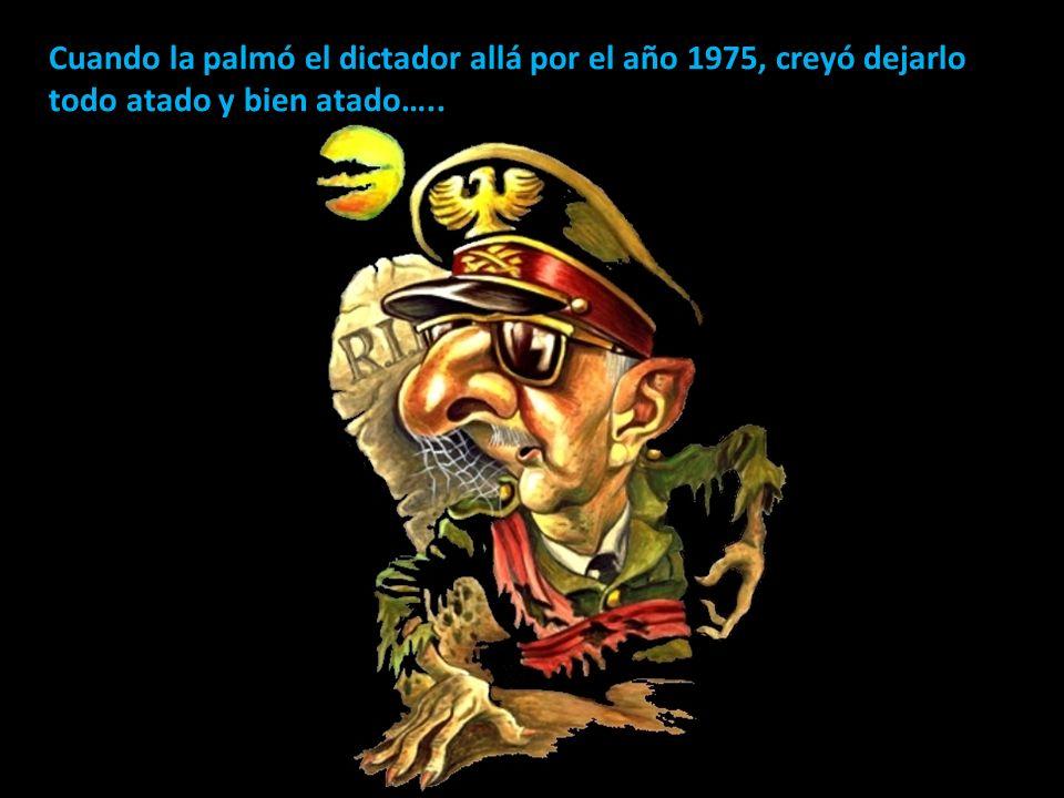 Cuando la palmó el dictador allá por el año 1975, creyó dejarlo todo atado y bien atado…..