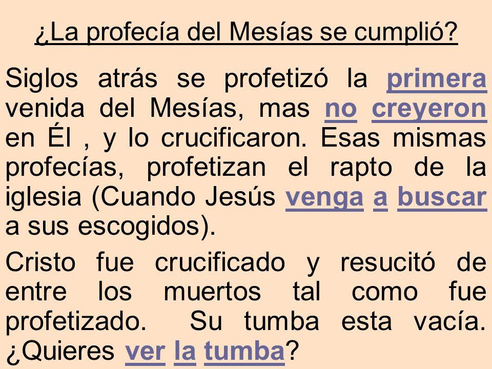 Siglos atrás se profetizó la primera venida del Mesías, mas no creyeron en Él, y lo crucificaron. Esas mismas profecías, profetizan el rapto de la igl