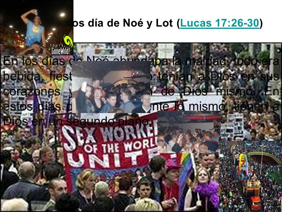 Como en los día de Noé y Lot (Lucas 17:26-30)Lucas 17:26-30 En los días de Noé abundaba la maldad, todo era bebida, fiesta y sexo. No tenían a Dios en