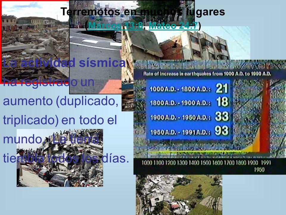 Terremotos en muchos lugares ( Marcos 13:8, Mateo 24:7) Marcos 13:8Mateo 24:7 La actividad sísmica ha registrado un aumento (duplicado, triplicado) en