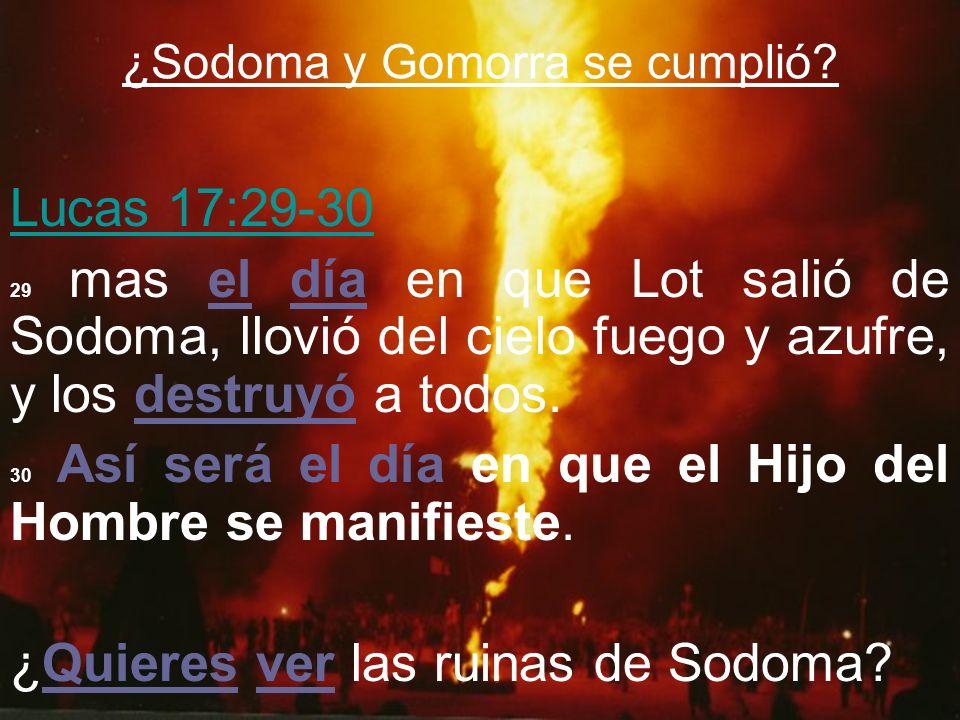 ¿Sodoma y Gomorra se cumplió? Lucas 17:29-30 29 mas el día en que Lot salió de Sodoma, llovió del cielo fuego y azufre, y los destruyó a todos. 30 Así