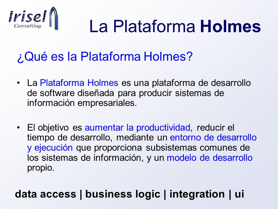 La Plataforma Holmes data access | business logic | integration | ui ¿Qué aporta Holmes.