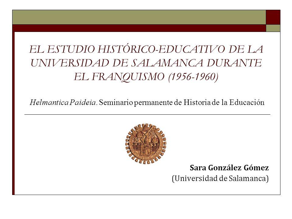 EL ESTUDIO HISTÓRICO-EDUCATIVO DE LA UNIVERSIDAD DE SALAMANCA DURANTE EL FRANQUISMO (1956-1960) Sara González Gómez (Universidad de Salamanca) Helmantica Paideia.
