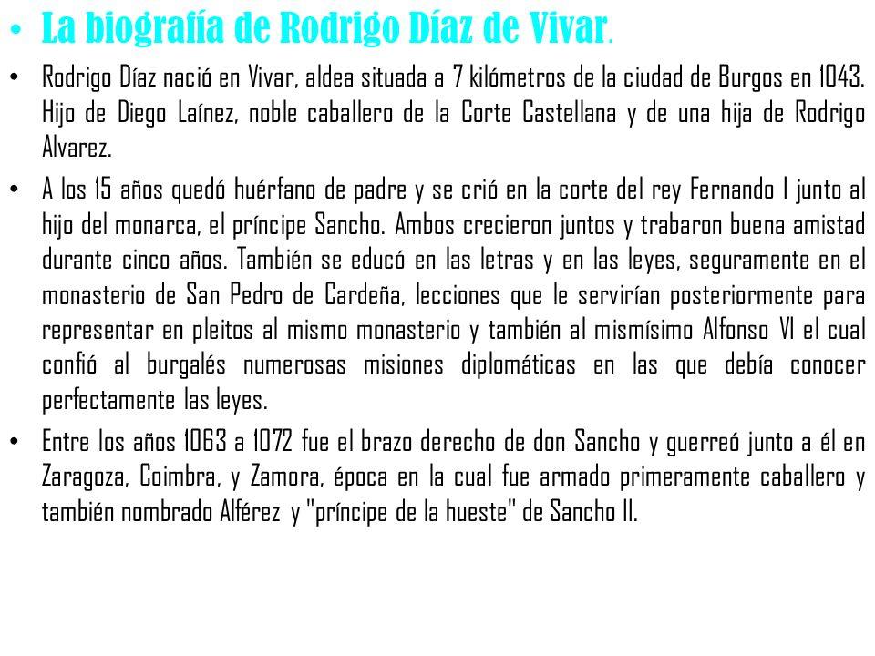 La biografía de Rodrigo Díaz de Vivar. Rodrigo Díaz nació en Vivar, aldea situada a 7 kilómetros de la ciudad de Burgos en 1043. Hijo de Diego Laínez,