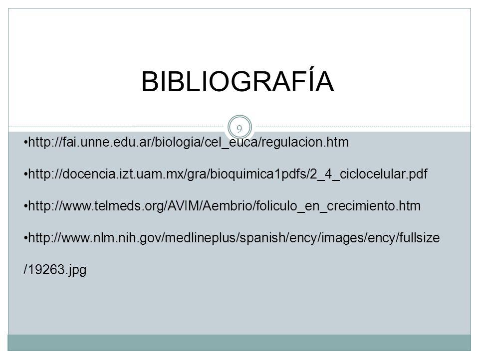 9 BIBLIOGRAFÍA http://fai.unne.edu.ar/biologia/cel_euca/regulacion.htm http://docencia.izt.uam.mx/gra/bioquimica1pdfs/2_4_ciclocelular.pdf http://www.telmeds.org/AVIM/Aembrio/foliculo_en_crecimiento.htm http://www.nlm.nih.gov/medlineplus/spanish/ency/images/ency/fullsize /19263.jpg