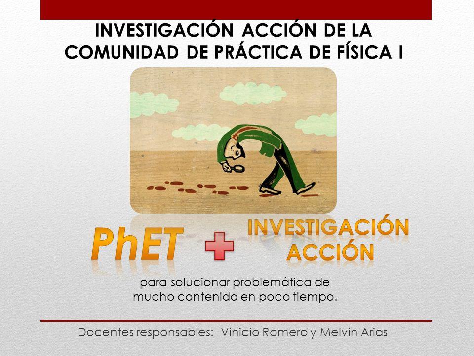 INVESTIGACIÓN ACCIÓN DE LA COMUNIDAD DE PRÁCTICA DE FÍSICA I Docentes responsables: Vinicio Romero y Melvin Arias para solucionar problemática de mucho contenido en poco tiempo.