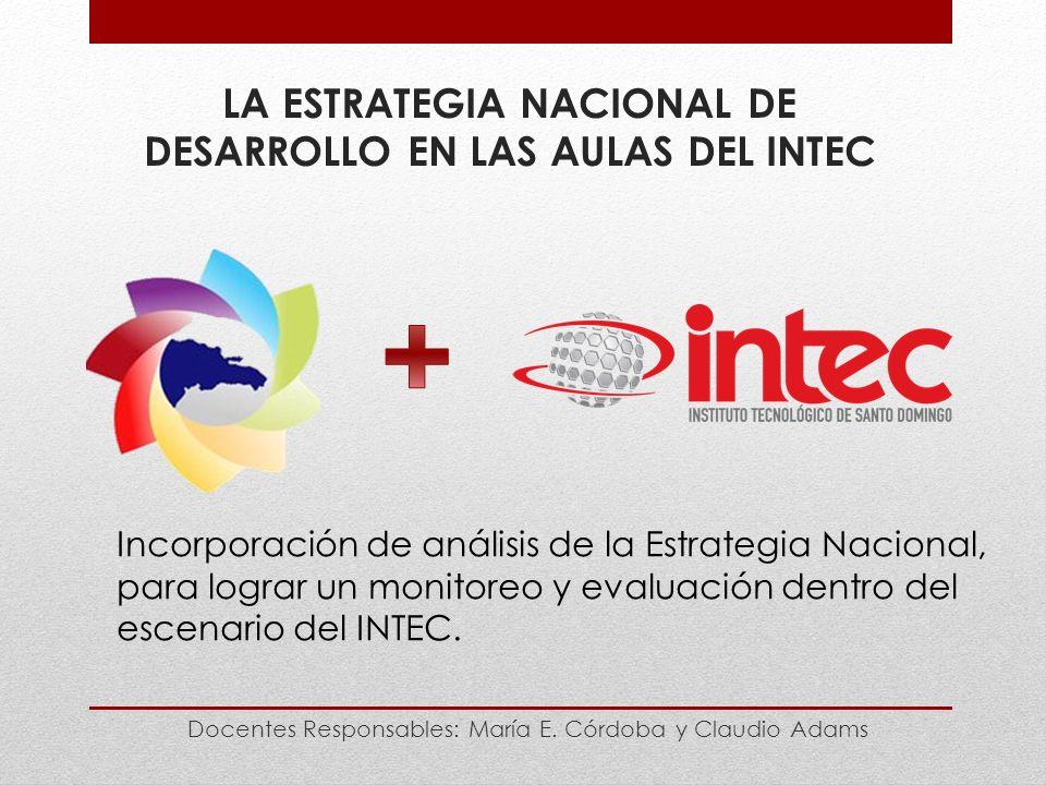 LA ESTRATEGIA NACIONAL DE DESARROLLO EN LAS AULAS DEL INTEC Docentes Responsables: María E.