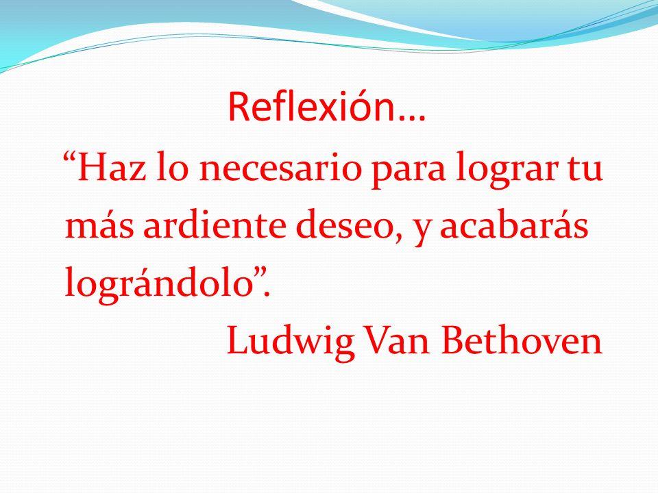 Reflexión… Haz lo necesario para lograr tu más ardiente deseo, y acabarás lográndolo. Ludwig Van Bethoven