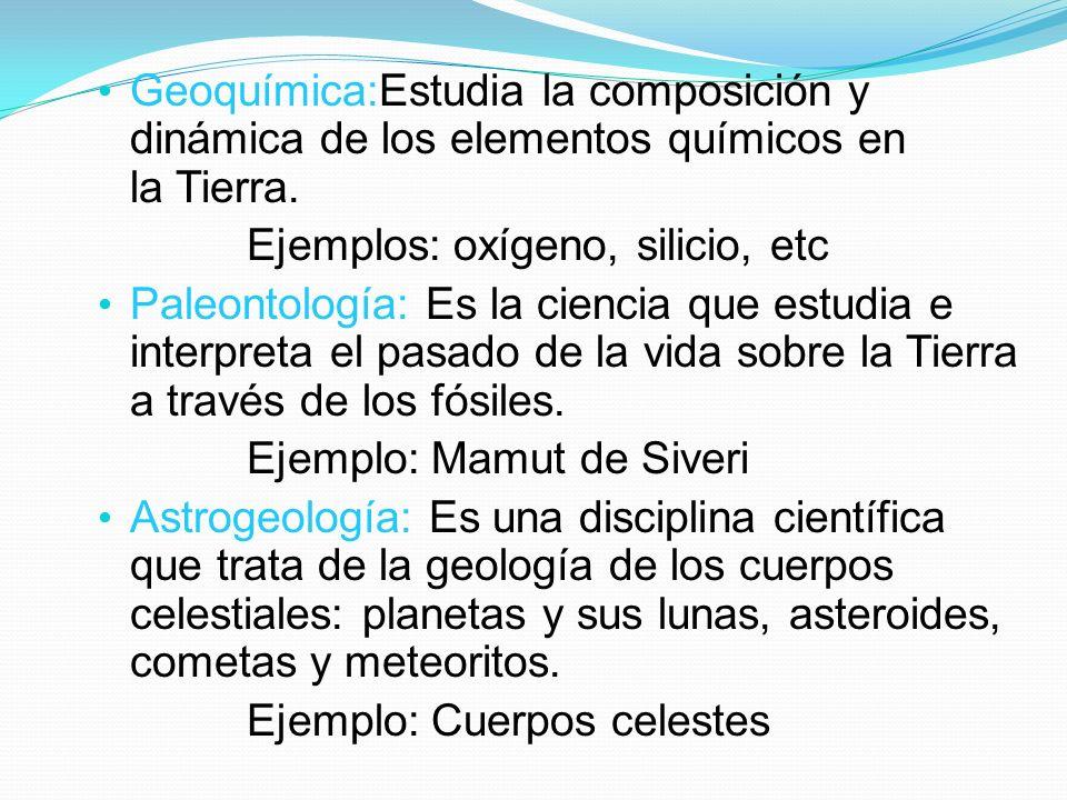 Geoquímica:Estudia la composición y dinámica de los elementos químicos en la Tierra. Ejemplos: oxígeno, silicio, etc Paleontología: Es la ciencia que