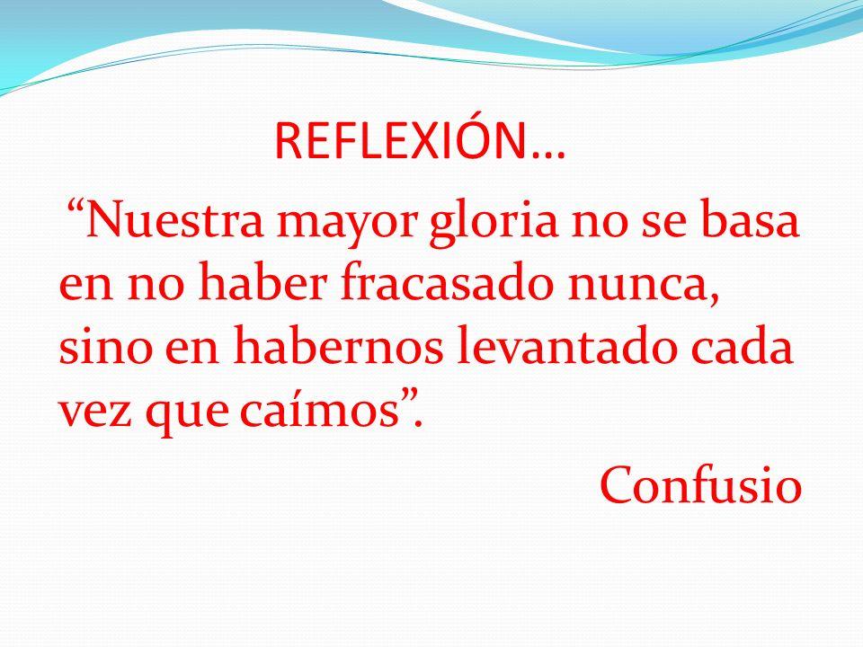 REFLEXIÓN… Nuestra mayor gloria no se basa en no haber fracasado nunca, sino en habernos levantado cada vez que caímos. Confusio