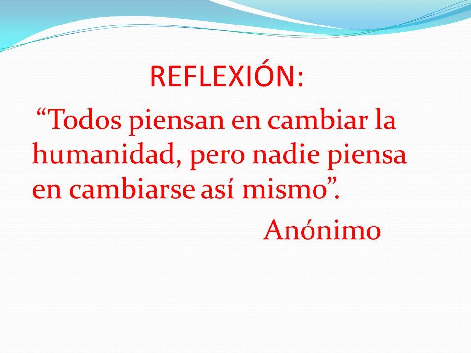 REFLEXIÓN: Todos piensan en cambiar la humanidad, pero nadie piensa en cambiarse así mismo. Anónimo