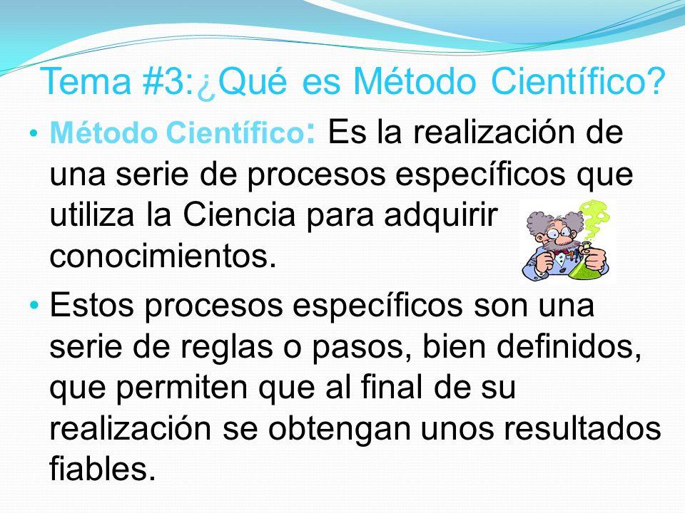 Tema #3:¿Qué es Método Científico? Método Científico : Es la realización de una serie de procesos específicos que utiliza la Ciencia para adquirir con