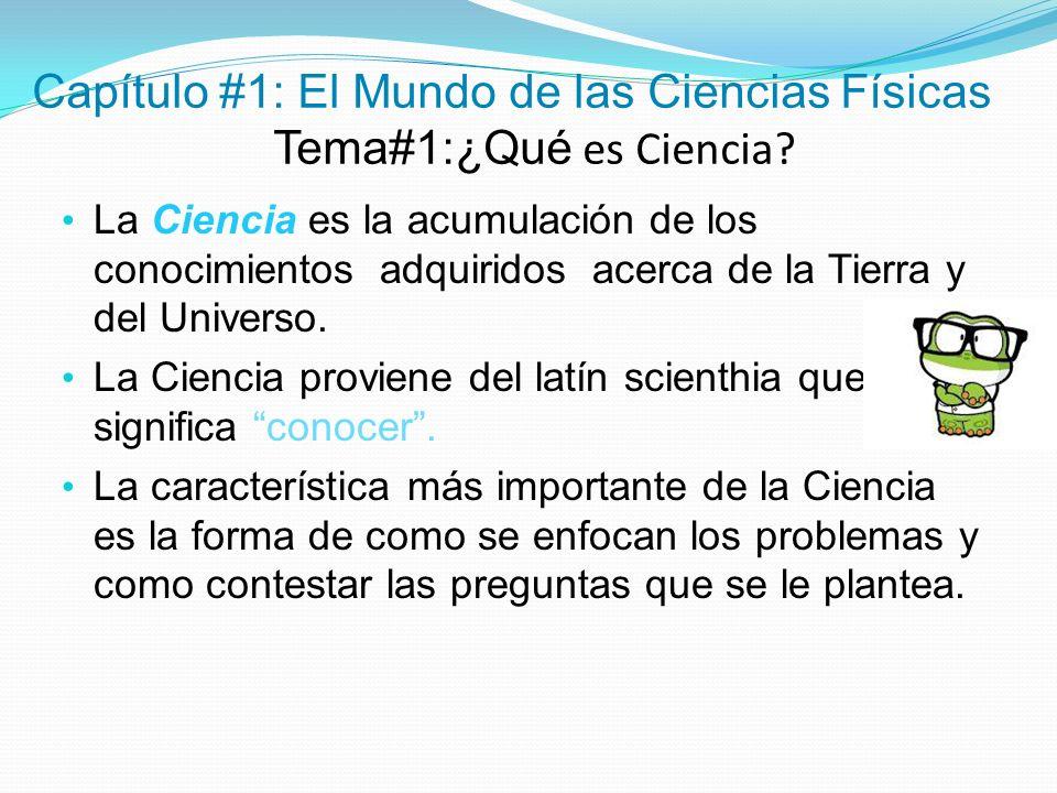 Capítulo #1: El Mundo de las Ciencias Físicas Tema#1:¿Qué es Ciencia? La Ciencia es la acumulación de los conocimientos adquiridos acerca de la Tierra