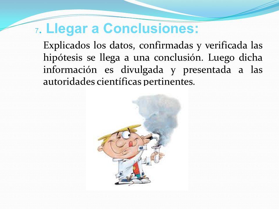 7. Llegar a Conclusiones: Explicados los datos, confirmadas y verificada las hipótesis se llega a una conclusión. Luego dicha información es divulgada
