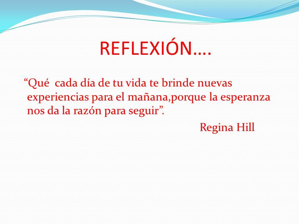 REFLEXIÓN…. Qué cada día de tu vida te brinde nuevas experiencias para el mañana,porque la esperanza nos da la razón para seguir. Regina Hill