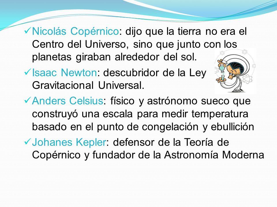 Nicolás Copérnico: dijo que la tierra no era el Centro del Universo, sino que junto con los planetas giraban alrededor del sol. Isaac Newton: descubri
