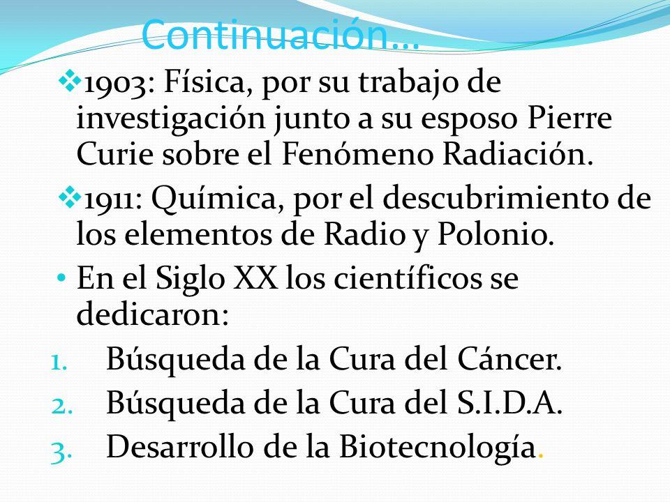 Continuación… 1903: Física, por su trabajo de investigación junto a su esposo Pierre Curie sobre el Fenómeno Radiación. 1911: Química, por el descubri