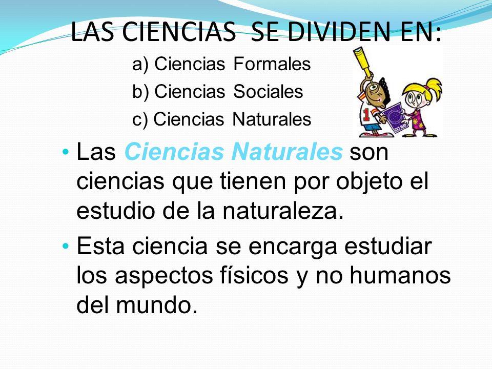 LAS CIENCIAS SE DIVIDEN EN: a) Ciencias Formales b) Ciencias Sociales c) Ciencias Naturales Las Ciencias Naturales son ciencias que tienen por objeto