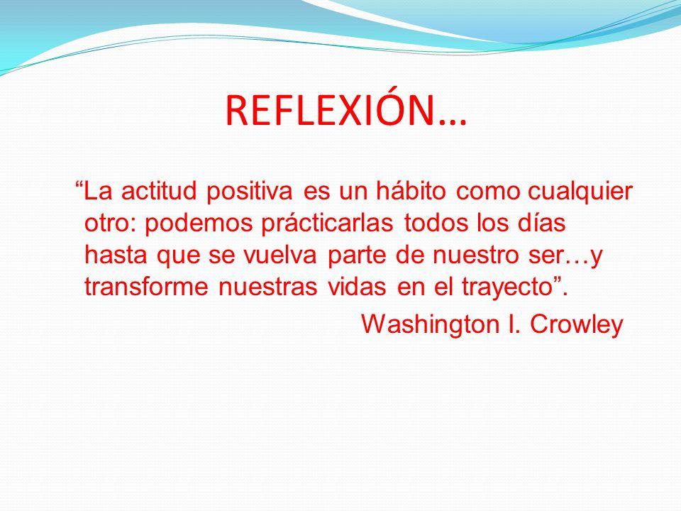 REFLEXIÓN… La actitud positiva es un hábito como cualquier otro: podemos prácticarlas todos los días hasta que se vuelva parte de nuestro ser…y transf