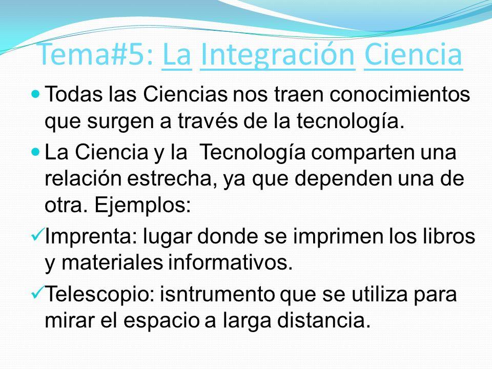 Tema#5: La Integración Ciencia Todas las Ciencias nos traen conocimientos que surgen a través de la tecnología. La Ciencia y la Tecnología comparten u