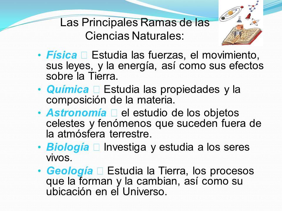 Las Principales Ramas de las Ciencias Naturales: Física Estudia las fuerzas, el movimiento, sus leyes, y la energía, así como sus efectos sobre la Tie