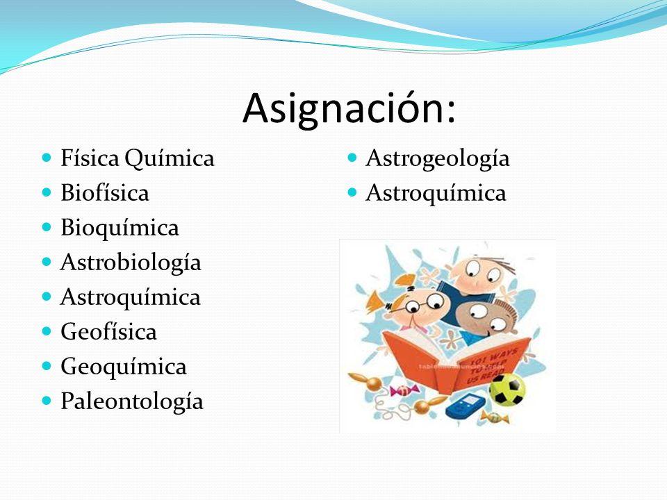 Asignación: Física Química Biofísica Bioquímica Astrobiología Astroquímica Geofísica Geoquímica Paleontología Astrogeología Astroquímica