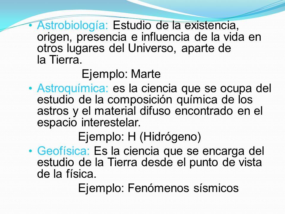 Astrobiología: Estudio de la existencia, origen, presencia e influencia de la vida en otros lugares del Universo, aparte de la Tierra. Ejemplo: Marte