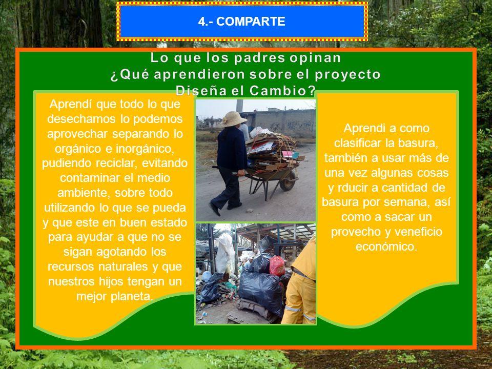 4.- COMPARTE Aprendí que todo lo que desechamos lo podemos aprovechar separando lo orgánico e inorgánico, pudiendo reciclar, evitando contaminar el me