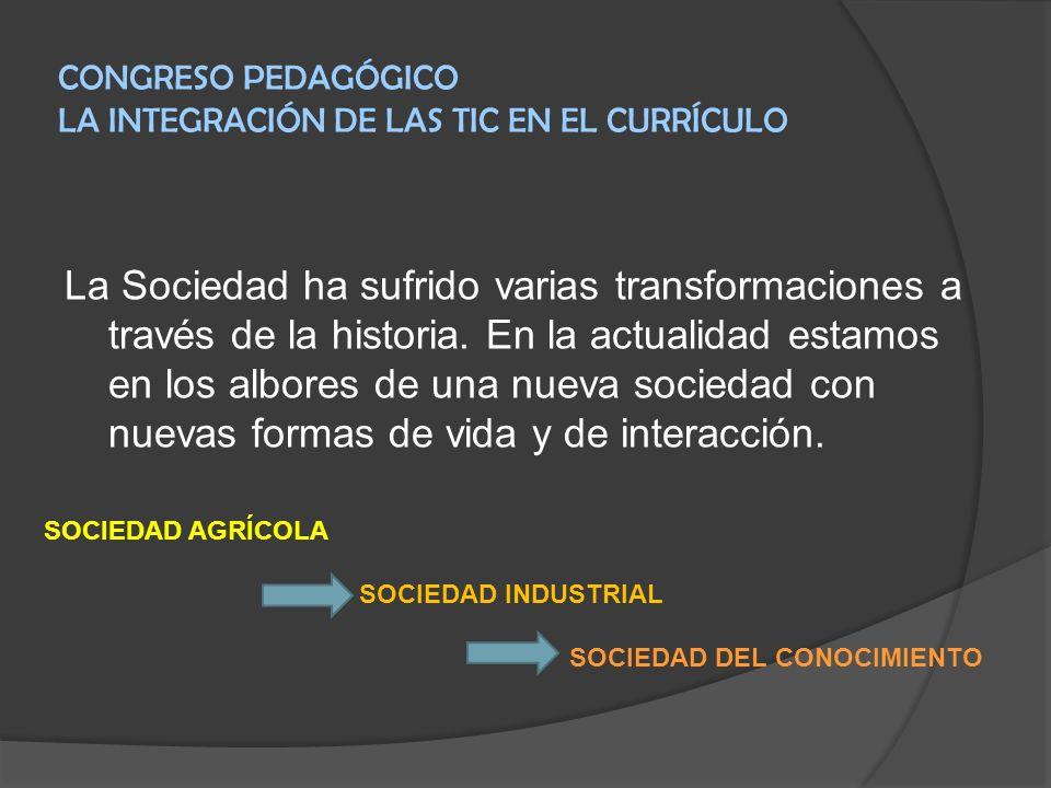 CONGRESO PEDAGÓGICO LA INTEGRACIÓN DE LAS TIC EN EL CURRÍCULO La Sociedad ha sufrido varias transformaciones a través de la historia. En la actualidad