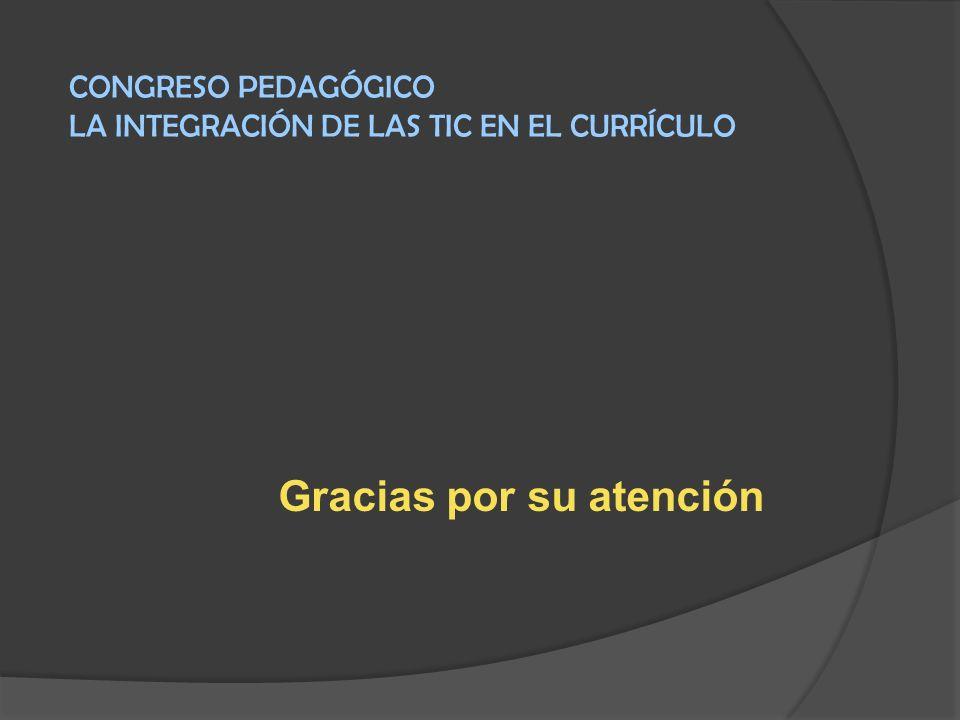 Gracias por su atención CONGRESO PEDAGÓGICO LA INTEGRACIÓN DE LAS TIC EN EL CURRÍCULO