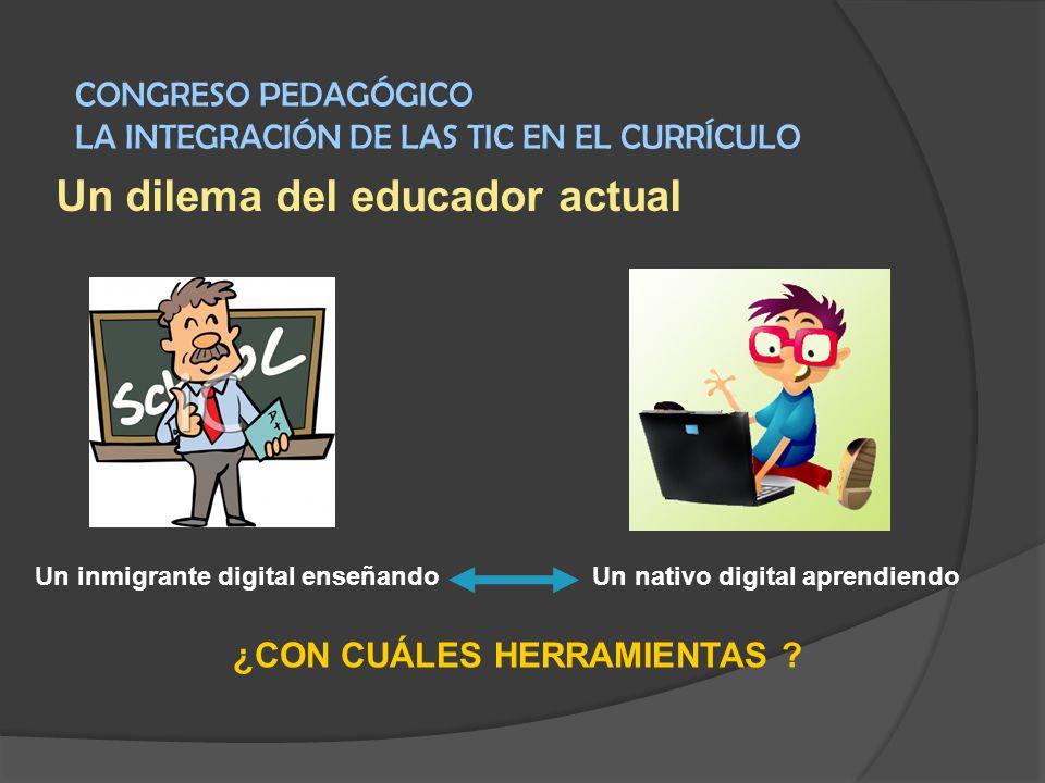 Un dilema del educador actual Un inmigrante digital enseñando Un nativo digital aprendiendo ¿CON CUÁLES HERRAMIENTAS ? CONGRESO PEDAGÓGICO LA INTEGRAC