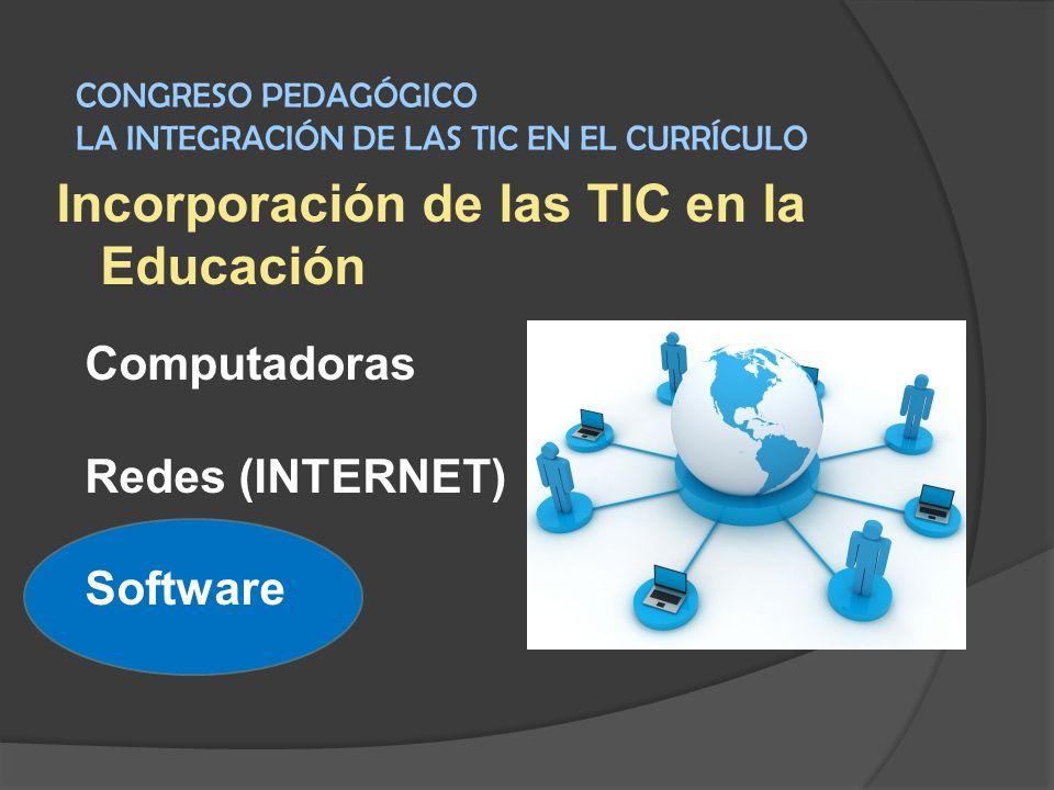 Incorporación de las TIC en la Educación Computadoras Redes (INTERNET) Software CONGRESO PEDAGÓGICO LA INTEGRACIÓN DE LAS TIC EN EL CURRÍCULO