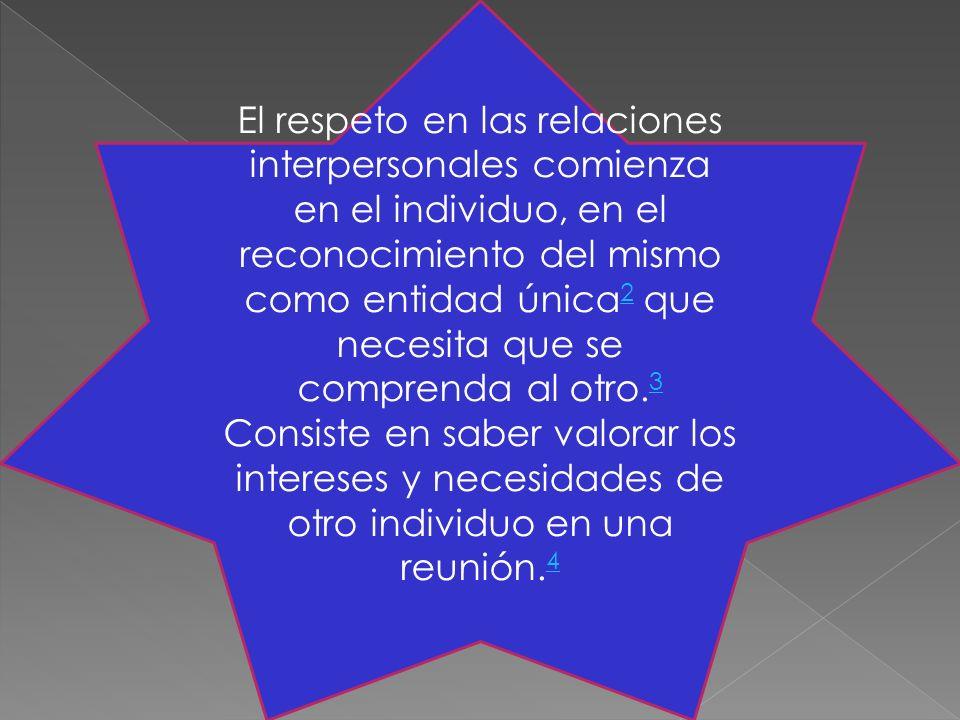 El respeto en las relaciones interpersonales comienza en el individuo, en el reconocimiento del mismo como entidad única 2 que necesita que se comprenda al otro.