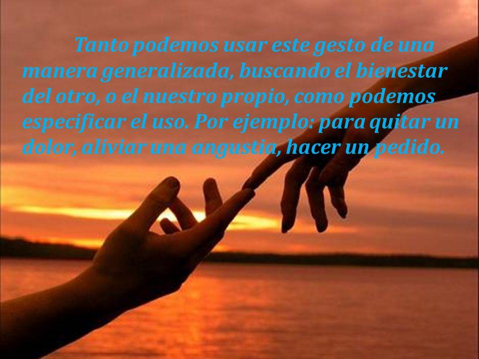 Tanto podemos usar este gesto de una manera generalizada, buscando el bienestar del otro, o el nuestro propio, como podemos especificar el uso. Por ej