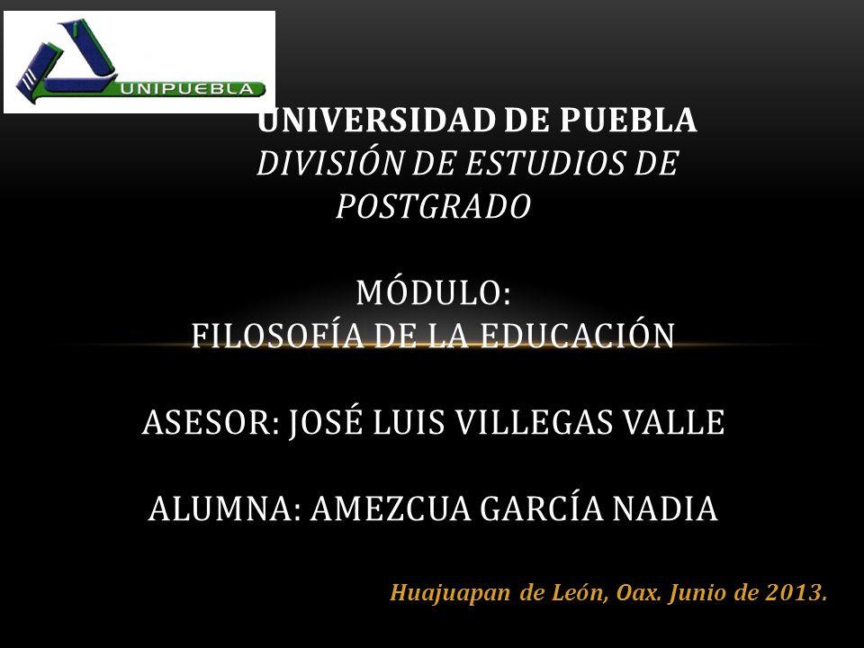 UNIVERSIDAD DE PUEBLA DIVISIÓN DE ESTUDIOS DE POSTGRADO MÓDULO: FILOSOFÍA DE LA EDUCACIÓN ASESOR: JOSÉ LUIS VILLEGAS VALLE ALUMNA: AMEZCUA GARCÍA NADIA Huajuapan de León, Oax.