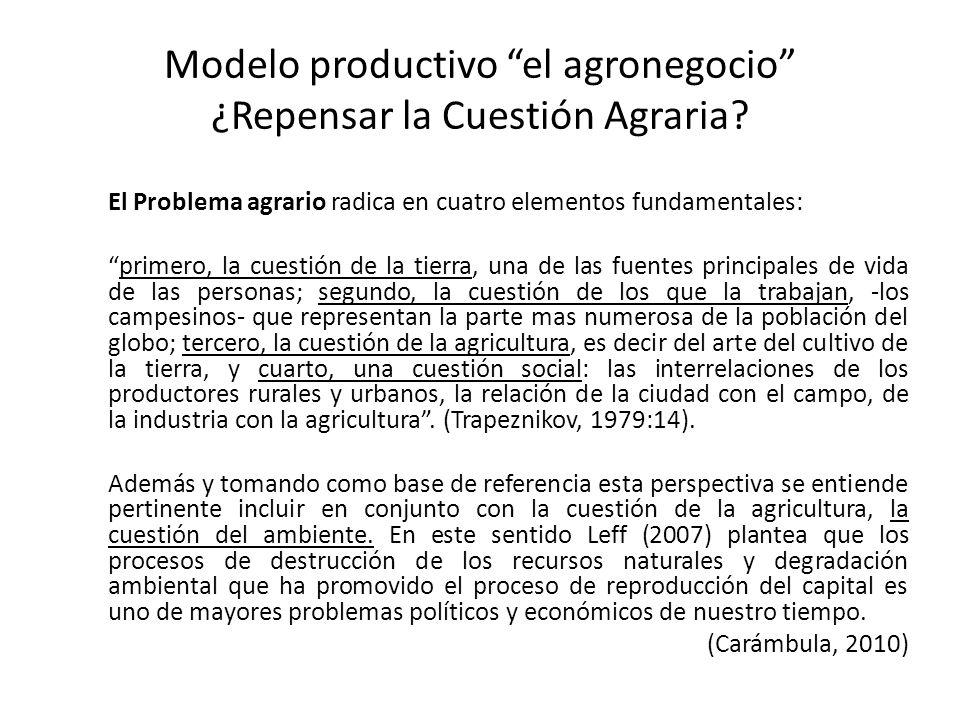 Modelo productivo el agronegocio ¿Repensar la Cuestión Agraria? El Problema agrario radica en cuatro elementos fundamentales: primero, la cuestión de
