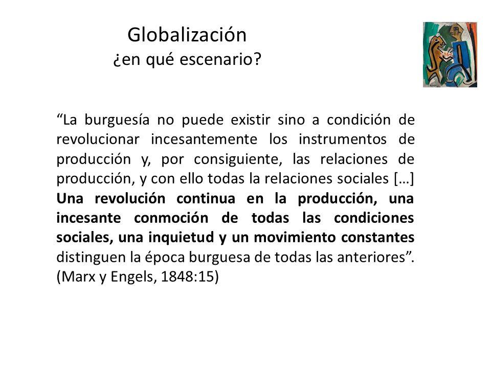 Globalización ¿en qué escenario? La burguesía no puede existir sino a condición de revolucionar incesantemente los instrumentos de producción y, por c
