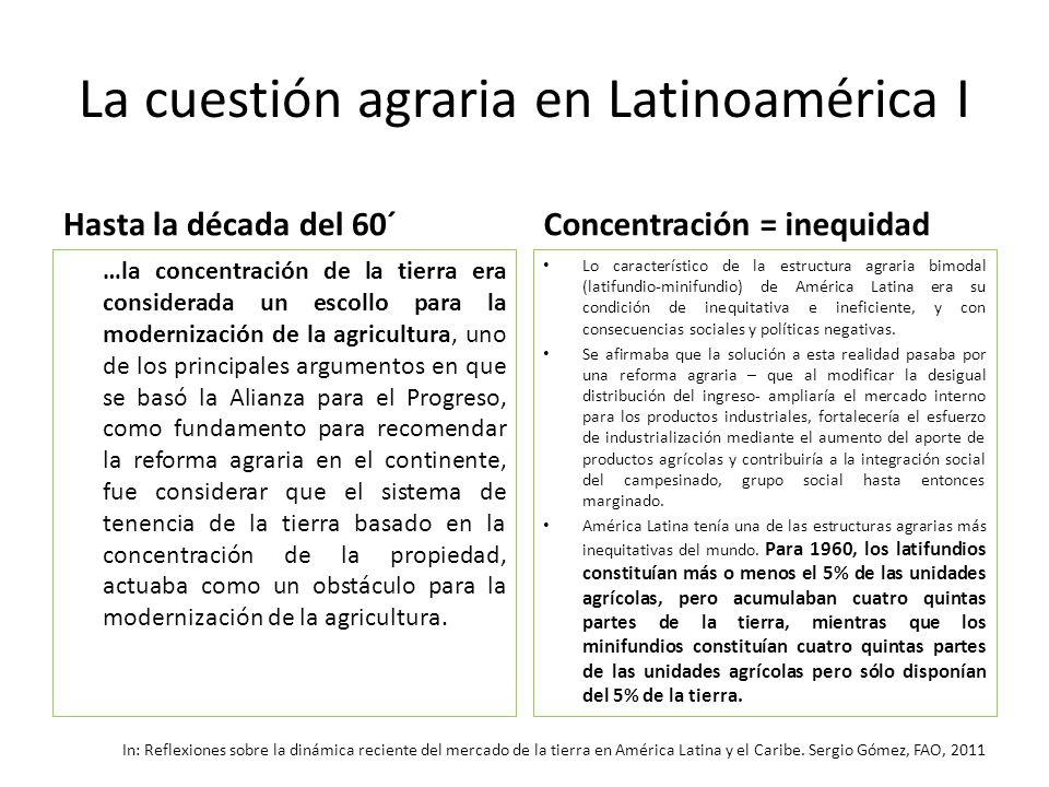 La cuestión agraria en Latinoamérica I Hasta la década del 60´ …la concentración de la tierra era considerada un escollo para la modernización de la a
