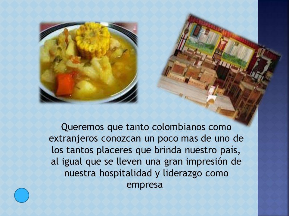 Queremos que tanto colombianos como extranjeros conozcan un poco mas de uno de los tantos placeres que brinda nuestro país, al igual que se lleven una gran impresión de nuestra hospitalidad y liderazgo como empresa