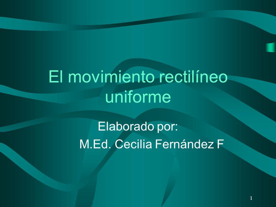 El movimiento rectilíneo uniforme Elaborado por: M.Ed. Cecilia Fernández F 1