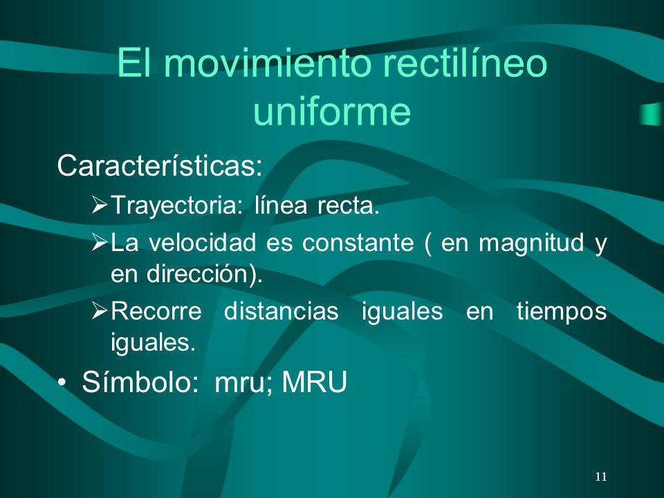 El movimiento rectilíneo uniforme Características: Trayectoria: línea recta. La velocidad es constante ( en magnitud y en dirección). Recorre distanci