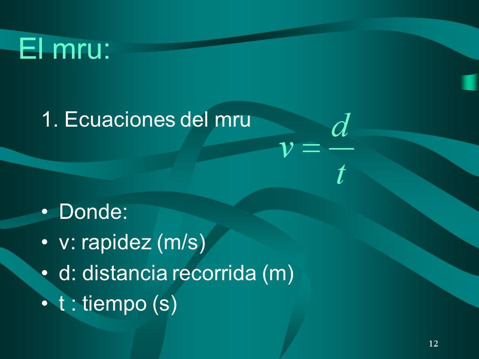 El mru: 1. Ecuaciones del mru Donde: v: rapidez (m/s) d: distancia recorrida (m) t : tiempo (s) 12