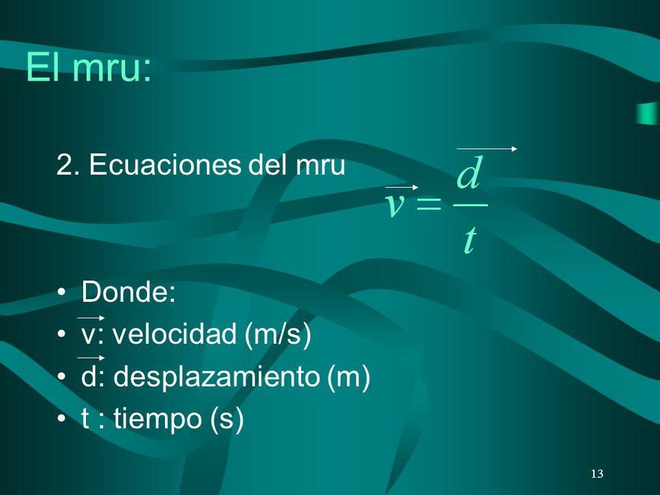 El mru: 2. Ecuaciones del mru Donde: v: velocidad (m/s) d: desplazamiento (m) t : tiempo (s) 13