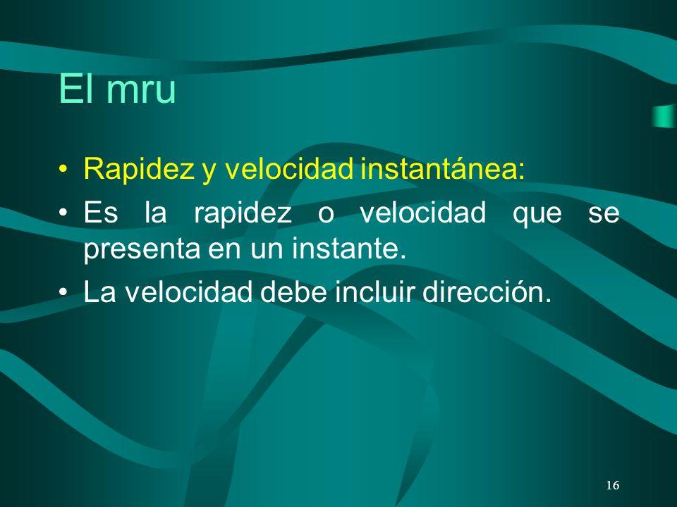 El mru Rapidez y velocidad instantánea: Es la rapidez o velocidad que se presenta en un instante. La velocidad debe incluir dirección. 16