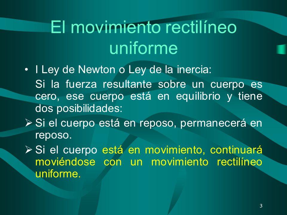 El movimiento rectilíneo uniforme I Ley de Newton o Ley de la inercia: Si la fuerza resultante sobre un cuerpo es cero, ese cuerpo está en equilibrio y tiene dos posibilidades: Si el cuerpo está en reposo, permanecerá en reposo.