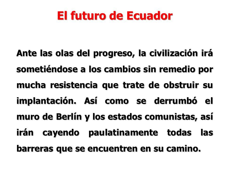 El futuro de Ecuador Ante las olas del progreso, la civilización irá sometiéndose a los cambios sin remedio por mucha resistencia que trate de obstruir su implantación.